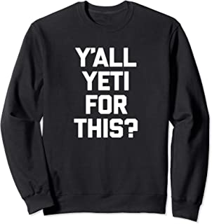 Y'all Yeti For This? T-Shirt funny saying sarcastic yeti Sweatshirt