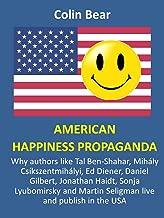 American Happiness Propaganda: Why authors like Tal Ben-Shahar, Mihály Csíkszentmihályi, Ed Diener, Daniel Gilbert, Jonathan Haidt, Sonja Lyubomirsky and Martin Seligman live and publish in the USA