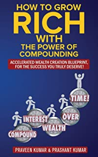 How to Grow Rich with The Power of Compounding: Accelerated Wealth Creation Blueprint, for the Success you truly deserve!