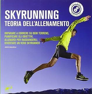 Skyrunning teoria dell'allenamento. Imparare a correre su ogni terreno, pianificare i propri obiettivi, allenarsi per ragg...