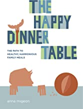 The Happy Dinner Table: The Path to Healthy, Harmonious Family Meals