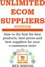 UNLIMITED E-COMMERCE SUPPLIERS SYSTEM: How to the find the best products,best prices and best suppliers for your e-commerce store (E-Commerce from A – Z Series Book 2)