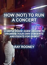 How (Not) To Run A Concert: A Simple Inside Guide On How To Promote Your Own Concerts & Events For Profit