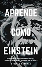Aprende Como Einstein: Secretos y técnicas para aprender cualquier cosa, desarrollar la creatividad y descubrir al Genio que hay en ti