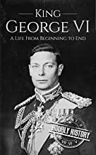 King George VI: A Life From Beginning to End (Biographies of British Royalty) (English Edition)