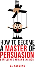 How To Become A Master Of Persuasion: & Influence Human Behavior