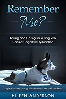 Remember Me?: Loving and Caring for a Dog with Canine Cognitive Dysfunction
