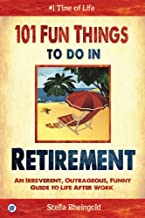 101 Fun Things to do in Retirement: An Irreverent, Outrageous & Funny Guide to Life After Work PDF