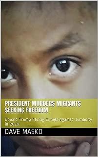 President Murders Migrants Seeking Freedom: Donald Trump Facing Crimes Against Humanity in 2019