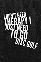 I Don't Need Therapy I Just Need to Go Disc Golf: Disc Golf Journal for Keeping Score