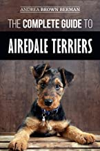 The Complete Guide to Airedale Terriers: Choosing, Training, Feeding, and Loving your new Airedale Terrier Puppy