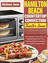 Hamilton Beach Countertop Convection Toaster Oven Cookbook: 100 Newest, Crispy, Easy and Healthy Recipes for Your Hamilton...