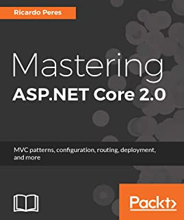 Mastering ASP.NET Core 2.0: MVC patterns, configuration, routing, deployment, and more