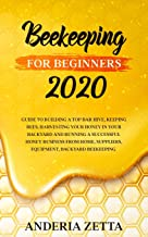 Beekeeping for Beginners 2020: Guide to Building a Top Bar Hive, Keeping Bees, Harvesting Your Honey in Your Backyard and ...