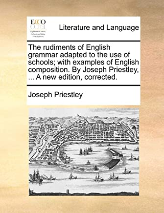 The Rudiments of English Grammar Adapted to the Use of Schools; With Examples of English Composition. by Joseph Priestley, ... a New Edition, Corrected.