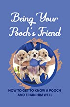 Being Your Pooch's Friend: How To Get To Know A Pooch And Train Him Well: How To Raise An Obedient Pooch