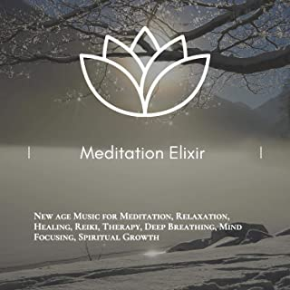 Meditation Elixir (New Age Music For Meditation, Relaxation, Healing, Reiki, Therapy, Deep Breathing, Mind Focusing, Spiritual Growth)