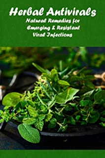 Herbal Antivirals: Natural Remedies for Emerging & Resistant Viral Infections: Take control of your health