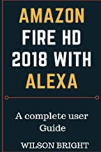 Amazon Fire  HD 2018  with Alexa: How to use amazon fire HD, learn how to manipulate your fire device to functions as amazon fire and android at the same ... on your TV (kindle fire owners manual)