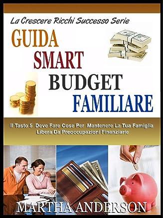 GUIDA SMART BUDGET FAMILIARE: Il Tasto 5 Cose Da Fare Per Mantenere La Famiglia Senza Problemi Finanziari - Plus 7 Suggerimenti Per Aumentare Finanziariamente ... Kids! (Il Crescente Successo Ricca Serie)