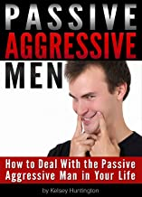 Passive Aggressive Men: How to Deal With the Passive Aggressive Man in Your Life