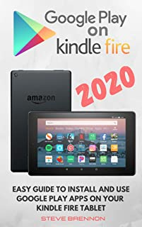 GOOGLE PLAY ON KINDLE FIRE 2020: Easy Guide To Install & Use Google Play Apps On Your Kindle Fire Tablet