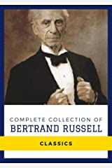 Complete Collection of Bertrand Russell (Annotated): Works Include The Problems of Philosophy, The Analysis of Mind, Mysticism and Logic and Other Essays, Political Ideals, & More Kindle Edition