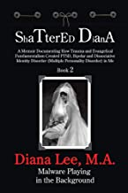 Shattered Diana - Book Two: Malware Playing in the Background: A Memoir Documenting How Trauma and Evangelical Fundamentalism Created PTSD, Bipolar, Dissociative Disorder in Me