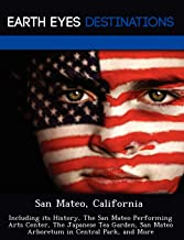 San Mateo, California: Including its History, The San Mateo Performing Arts Center, The Japanese Tea Garden, San Mateo Arboretum in Central Park, and More [Idioma Inglés]