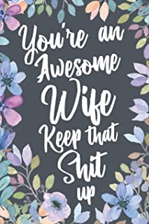 You're An Awesome Wife Keep That Shit Up: Funny Joke Appreciation Gift Idea for Wife. Sarcastic Thank You Gag Notebook Journal & Sketch Diary Present.