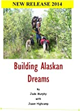 Building Alaskan Dreams: A modern day homesteading memoir (The Jason Highcamp Saga. Book 1)