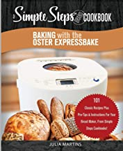 Baking with the Oster Expressbake Bread Machine: A Simple Steps Brand Cookbook: 101 Classic Recipes Plus Pro-Tips & Instructions For Your Bread Maker, ... (Bread Machine & Bread Maker Recipes)