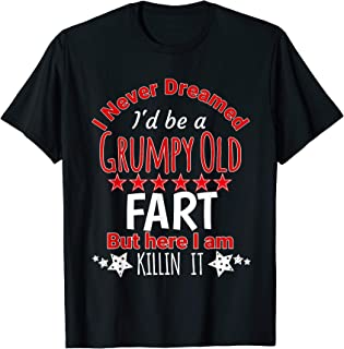 I Never Dreamed Be A Grumpy Old Fart But Killing It Shirt T-Shirt
