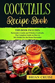Cocktails Recipe Book: This Book Includes: Bartender's Guide and Whiskey Cocktails. The Complete Guide on How to Mix Drinks for the Home Bartender