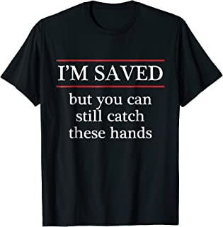 I'M SAVED but you can still catch these hands - Funny Tshirt