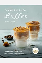 Irresistible Coffee Recipes: A Complete Cookbook of Caffeine-Blend Drinks! Kindle Edition