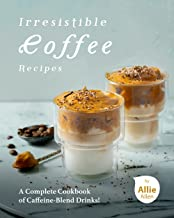 Irresistible Coffee Recipes: A Complete Cookbook of Caffeine-Blend Drinks!