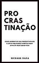 Procrastinação: Como aumentar sua produtividade e criar melhores hábitos para atingir seus objetivos (Portuguese Edition)