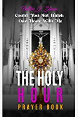 THE HOLY HOUR PRAYER BOOK : Could You Not Watch One Hour With Me Kindle Edition
