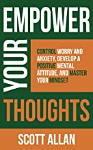 Empower Your Thoughts: Control Worry and Anxiety, Develop a Positive Mental Attitude, and Master Your Mindset (Empower You...