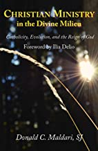 Christian Ministry in the Divine Milieu: Catholicity, Evolution, and the Reign of God (Catholicity in an Evolving Universe)