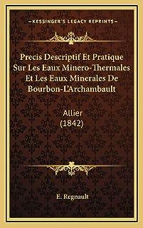 Precis Descriptif Et Pratique Sur Les Eaux Minero-Thermales Et Les Eaux Minerales De Bourbon-L'Archambault: Allier (1842)