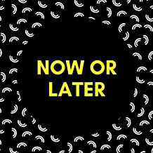Now Or Later (You Can Get This)