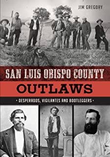 San Luis Obispo County Outlaws: Desperados, Vigilantes and Bootleggers