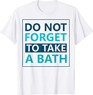 Do Not Forget To Take A Bath - Funny Sarcasm T-Shirt