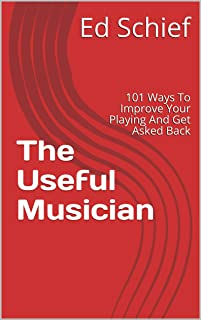 The Useful Musician: 101 Ways To Improve Your Playing And Ge
