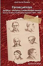 Consecuencias jurídico - penales y enfermedad mental: Cultura Jurídica y Codificación Argentina (1877 – 1921) (Spanish Edit...