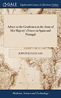 Advice to the Gentlemen in the Army of Her Majesty's Forces in Spain and Portugal: With a Short Method How to Preserve Their Health: And Some Observations Upon Several Distempers Incident to Those Countries,