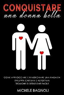 Conquistare una donna bella: Come approcciare e rimorchiare una ragazza. Sviluppa carisma e autostima. Tecniche di seduzio...