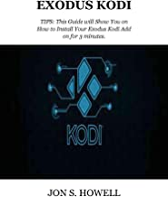 EXODUS KODI : TIPS: This Guide will Show You on How to Install Your Exodus Kodi Add on for 3 minutes. (English Edition)